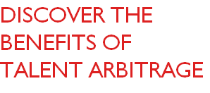 DISCOVER THE BENEFITS OF TALENT ARBITRAGE